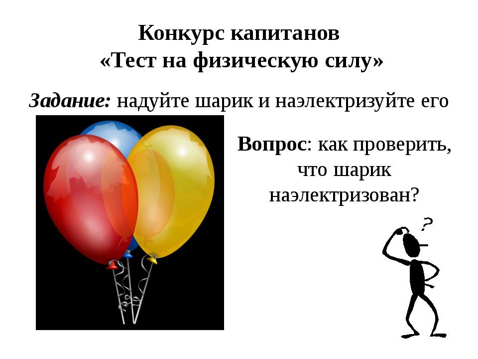 Конкурс капитанов «Тест на физическую силу» Задание: надуйте шарик и наэлектр...