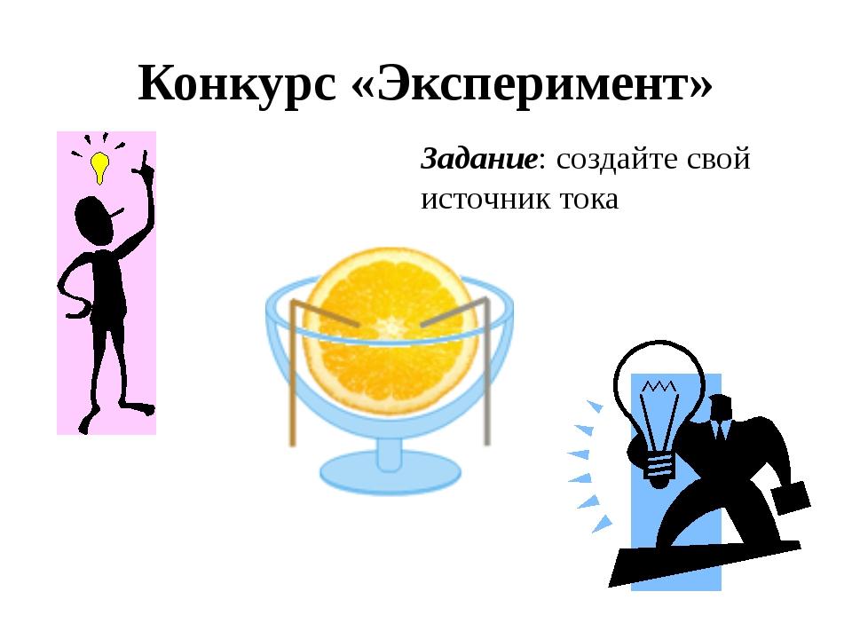 Конкурс «Эксперимент» Задание: создайте свой источник тока