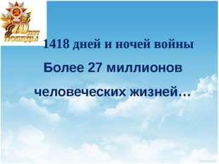1418 дней и ночей войны Более 27 миллионов человеческих жизней…
