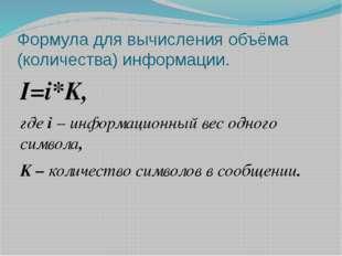 Формула для вычисления объёма (количества) информации. I=i*K, где i – информа