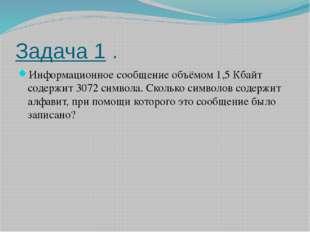 Задача 1 . Информационное сообщение объёмом 1,5 Кбайт содержит 3072 символа.