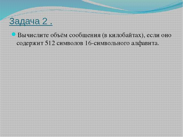 Задача 2 . Вычислите объём сообщения (в килобайтах), если оно содержит 512 си...
