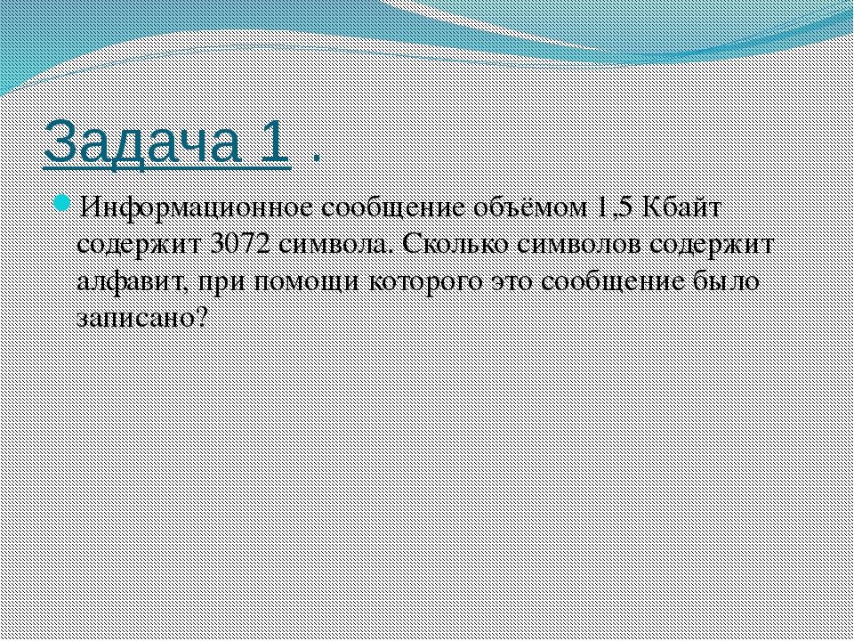 Задача 1 . Информационное сообщение объёмом 1,5 Кбайт содержит 3072 символа....