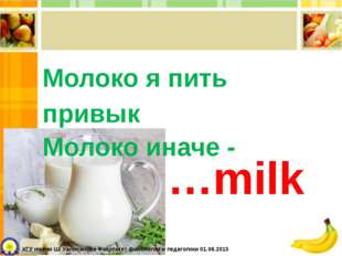 Молоко я пить привык Молоко иначе - …milk КГУ имени Ш. Уалиханова Факультет ф