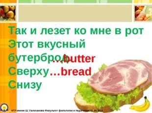 Так и лезет ко мне в рот Этот вкусный бутерброд. Сверху Снизу …butter …bread