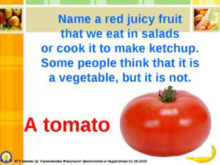 A tomato Name a red juicy fruit that we eat in salads or cook it to make ketc