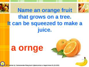 Name an orange fruit that grows on a tree. It can be squeezed to make a juice