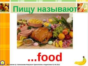 Пищу называют ...food КГУ имени Ш. Уалиханова Факультет филологии и педагогик