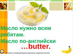 Масло нужно всем ребятам. Масло по-английски …butter. КГУ имени Ш. Уалиханова