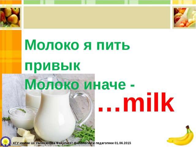 Молоко я пить привык Молоко иначе - …milk КГУ имени Ш. Уалиханова Факультет ф...