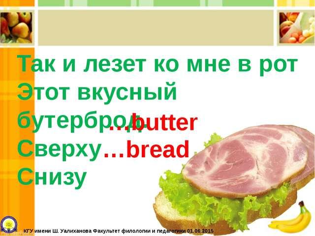 Так и лезет ко мне в рот Этот вкусный бутерброд. Сверху Снизу …butter …bread...