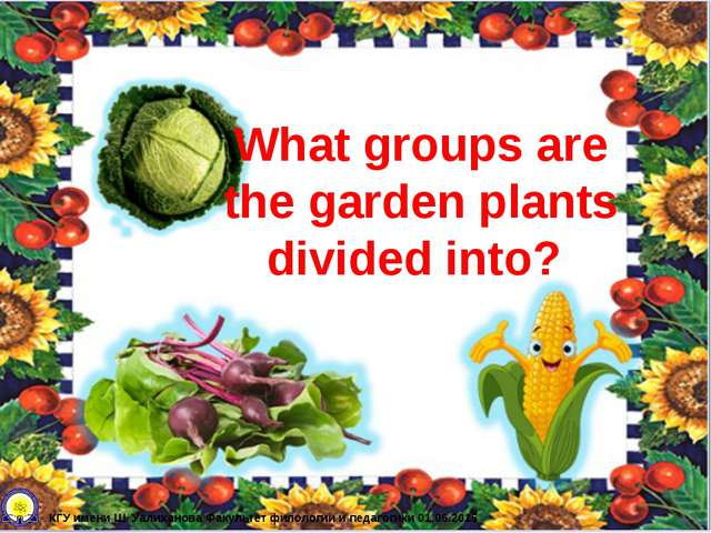 What groups are the garden plants divided into? КГУ имени Ш. Уалиханова Факул...