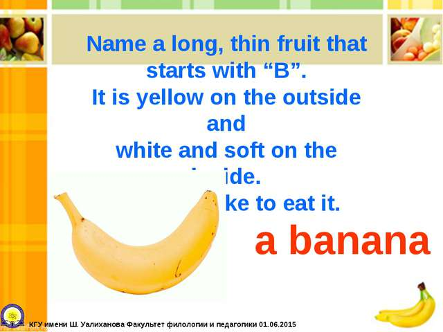 """Name a long, thin fruit that starts with """"B"""". It is yellow on the outside and..."""