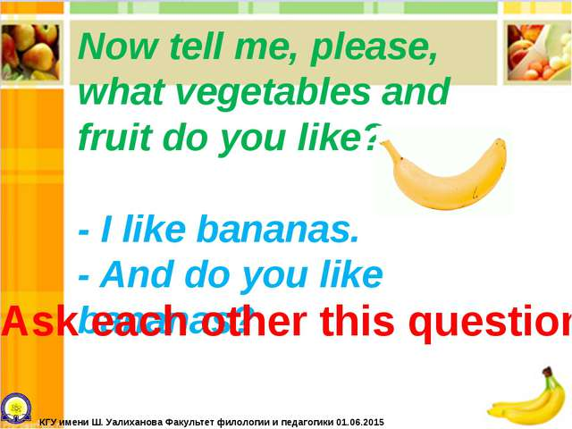 Now tell me, please, what vegetables and fruit do you like? - I like bananas....