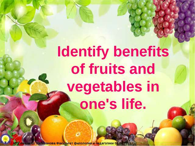 Identify benefits of fruits and vegetables in one's life. КГУ имени Ш. Уалиха...