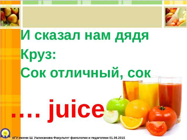 И сказал нам дядя Круз: Сок отличный, сок …. juice КГУ имени Ш. Уалиханова Фа...