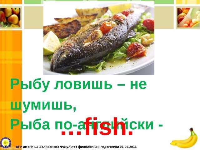 Рыбу ловишь – не шумишь, Рыба по-английски - …fish. КГУ имени Ш. Уалиханова Ф...
