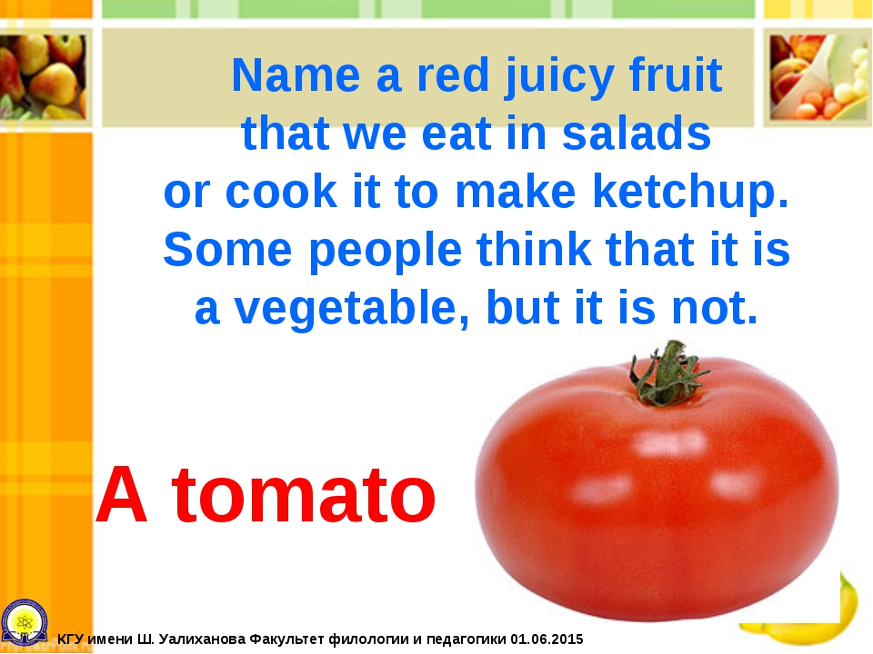 A tomato Name a red juicy fruit that we eat in salads or cook it to make ketc...
