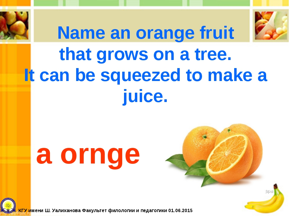 Name an orange fruit that grows on a tree. It can be squeezed to make a juice...
