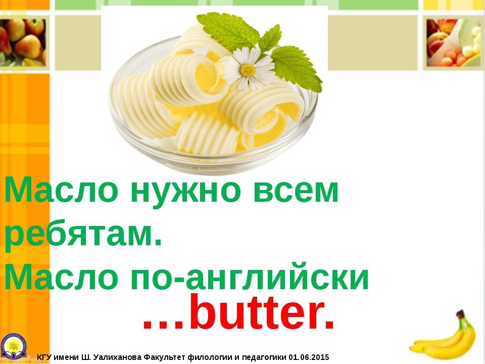 Масло нужно всем ребятам. Масло по-английски …butter. КГУ имени Ш. Уалиханова...