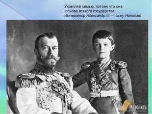 Укрепляй семью, потому что она основа всякого государства. Император Александ