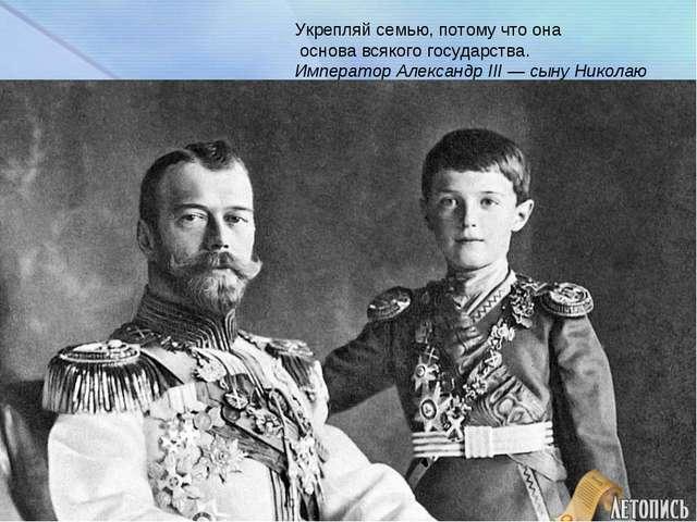 Укрепляй семью, потому что она основа всякого государства. Император Александ...