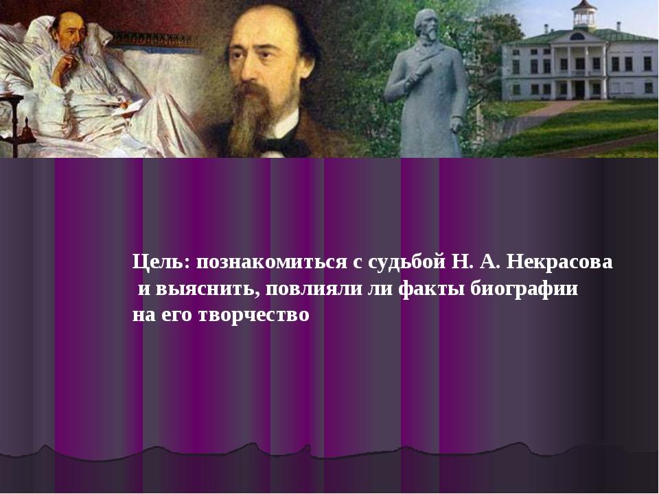Цель: познакомиться с судьбой Н. А. Некрасова и выяснить, повлияли ли факты б...
