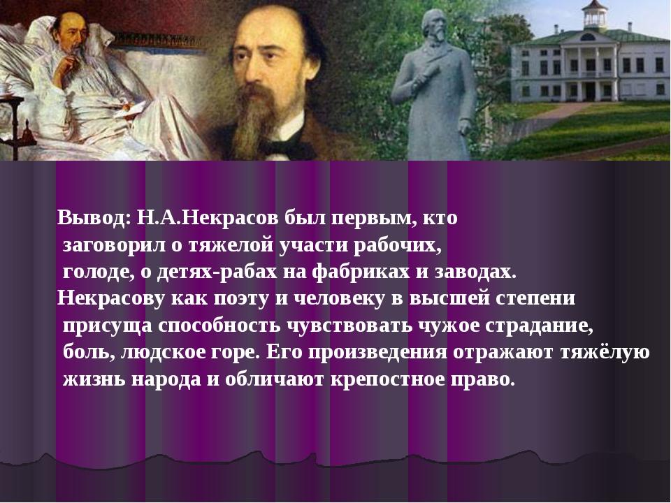 Вывод: Н.А.Некрасов был первым, кто заговорил о тяжелой участи рабочих, голод...