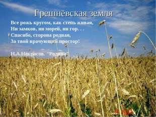 Грешнёвская земля Все рожь кругом, как степь живая, Ни замков, ни морей, ни г