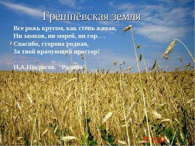 Грешнёвская земля Все рожь кругом, как степь живая, Ни замков, ни морей, ни г...