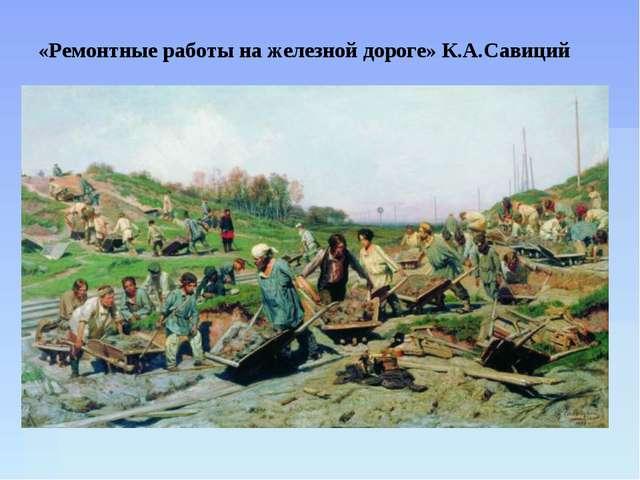 «Ремонтные работы на железной дороге» К.А.Савиций Мы надрывались под зноем, п...