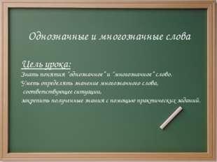 """Однозначные и многозначные слова Цель урока: Знать понятия """"однозначное"""" и """"м"""
