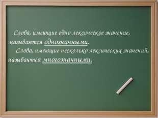 Слова, имеющие одно лексическое значение, называются однозначными. Слова, им