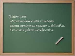 Запомните! Многозначные слова называют разные предметы, признаки, действия, в