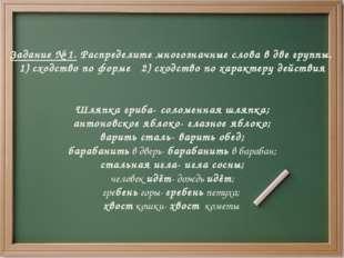 Задание № 1. Распределите многозначные слова в две группы. 1) сходство по фор