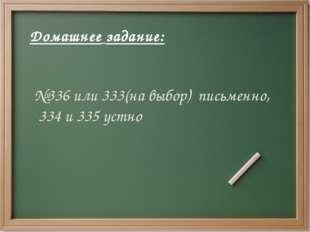 Домашнее задание: №336 или 333(на выбор) письменно, 334 и 335 устно