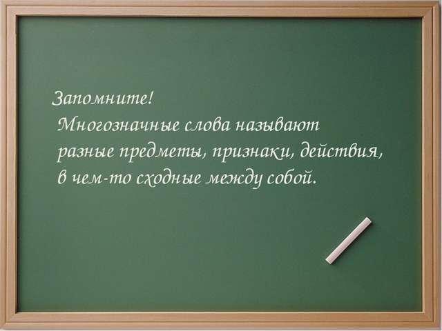 Запомните! Многозначные слова называют разные предметы, признаки, действия, в...