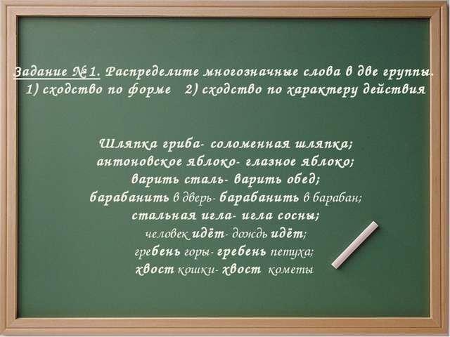 Задание № 1. Распределите многозначные слова в две группы. 1) сходство по фор...