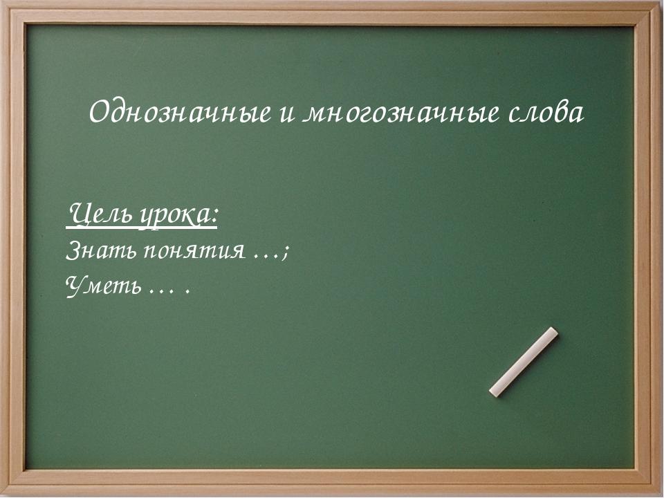 Цель урока: Знать понятия …; Уметь … . Однозначные и многозначные слова