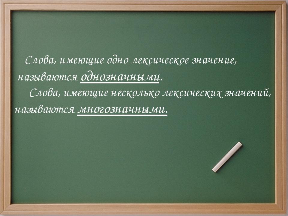 Слова, имеющие одно лексическое значение, называются однозначными. Слова, им...