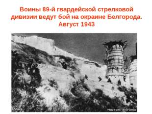 Воины 89-й гвардейской стрелковой дивизии ведут бой на окраине Белгорода. Авг