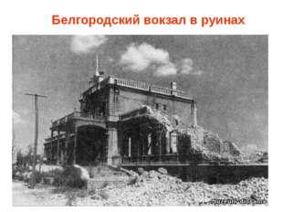 Белгородский вокзал в руинах