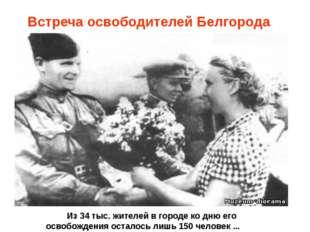 Встреча освободителей Белгорода Из 34 тыс. жителей в городе ко дню его освоб
