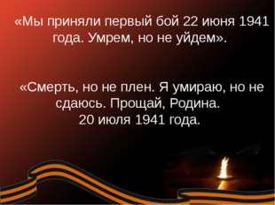«Мы приняли первый бой 22 июня 1941 года. Умрем, но не уйдем». «Смерть, но