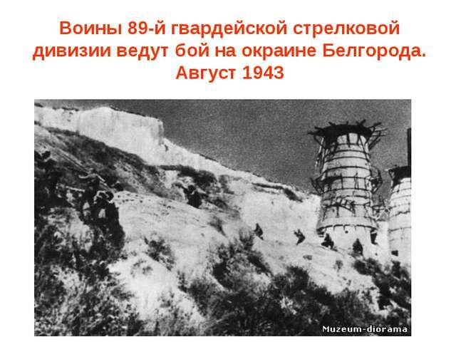 Воины 89-й гвардейской стрелковой дивизии ведут бой на окраине Белгорода. Авг...