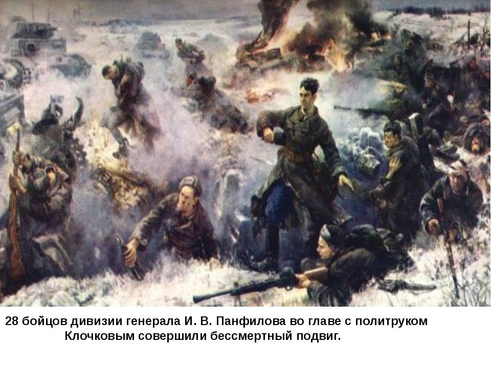 28 бойцов дивизии генерала И. В. Панфилова во главе с политруком Клочковым со...