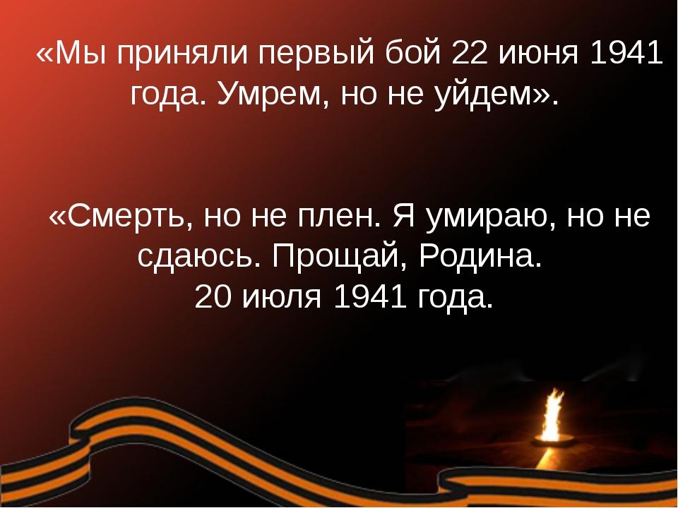 «Мы приняли первый бой 22 июня 1941 года. Умрем, но не уйдем». «Смерть, но...