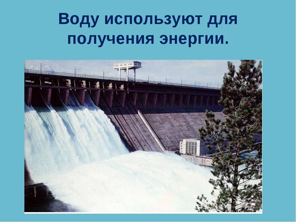 Воду используют для получения энергии.
