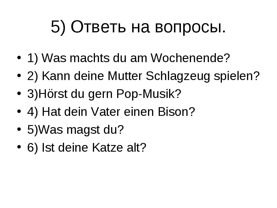 5) Ответь на вопросы. 1) Was machts du am Wochenende? 2) Kann deine Mutter Sc...