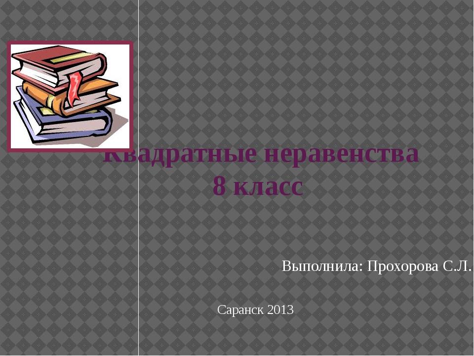 Квадратные неравенства 8 класс Выполнила: Прохорова С.Л. Саранск 2013